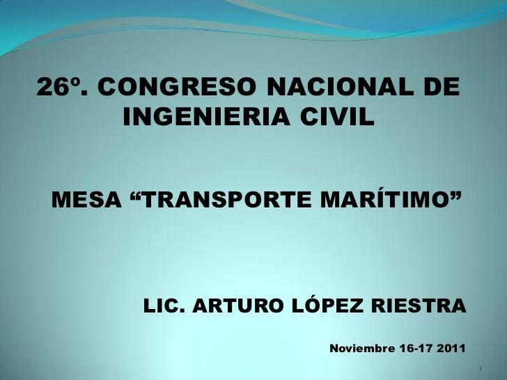 "26º. CONGRESO NACIONAL DE      INGENIERIA CIVILMESA ""TRANSPORTE MARÍTIMO""      LIC. ARTURO LÓPEZ RIESTRA                  ..."