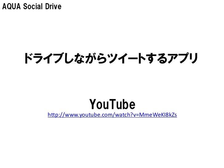 AQUA Social Drive      ドライブしながらツイートするアプリ                          YouTube             http://www.youtube.com/watch?v=MmeWe...
