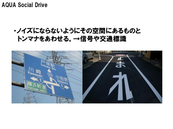 AQUA Social Drive    ・ノイズにならないようにその空間にあるものと     トンマナをあわせる。→信号や交通標識