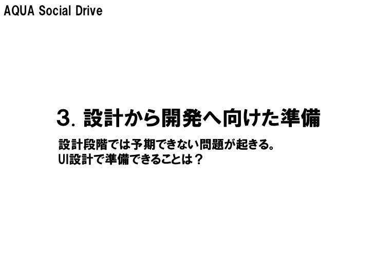 AQUA Social Drive        3. 設計から開発へ向けた準備         設計段階では予期できない問題が起きる。         UI設計で準備できることは?