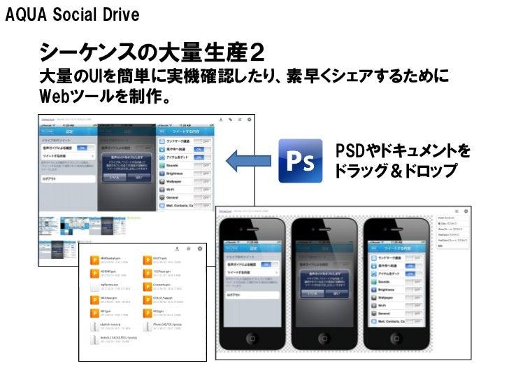 AQUA Social Drive    シーケンスの大量生産2    大量のUIを簡単に実機確認したり、素早くシェアするために    Webツールを制作。                        PSDやドキュメントを         ...