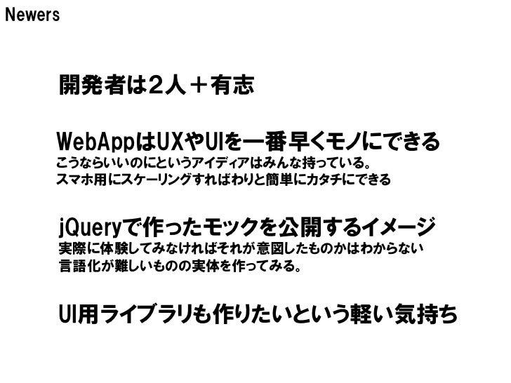 Newers     開発者は2人+有志     WebAppはUXやUIを一番早くモノにできる     こうならいいのにというアイディアはみんな持っている。     スマホ用にスケーリングすればわりと簡単にカタチにできる     jQuery...