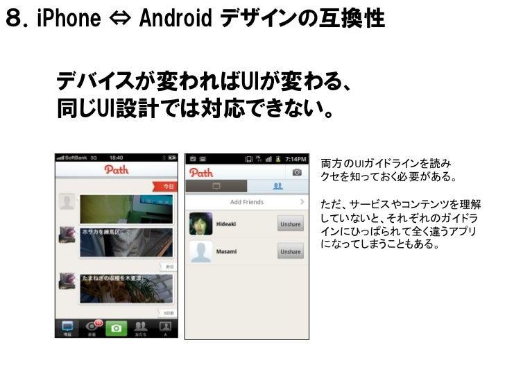 8.iPhone ⇔ Android デザインの互換性   デバイスが変わればUIが変わる、   同じUI設計では対応できない。                      両方のUIガイドラインを読み                      ...
