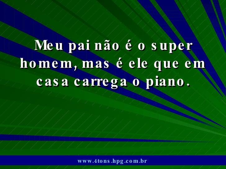 Meu pai não é o super homem, mas é ele que em casa carrega o piano. www.4tons.hpg.com.br
