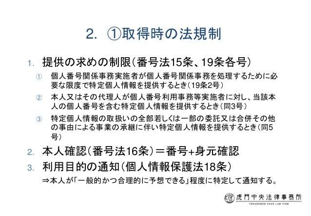 2. ①取得時の法規制 1. 提供の求めの制限(番号法15条、19条各号) ① 個人番号関係事務実施者が個人番号関係事務を処理するために必 要な限度で特定個人情報を提供するとき(19条2号) ② 本人又はその代理人が個人番号利用事務等実施者に対...