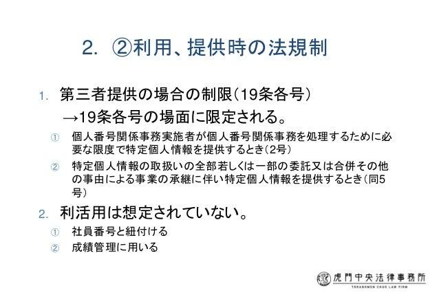2. ②利用、提供時の法規制 1. 第三者提供の場合の制限(19条各号) →19条各号の場面に限定される。 ① 個人番号関係事務実施者が個人番号関係事務を処理するために必 要な限度で特定個人情報を提供するとき(2号) ② 特定個人情報の取扱いの...