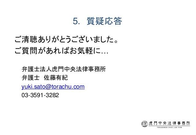 5. 質疑応答 ご清聴ありがとうございました。 ご質問があればお気軽に… 弁護士法人虎門中央法律事務所 弁護士 佐藤有紀 yuki.sato@torachu.com 03-3591-3282