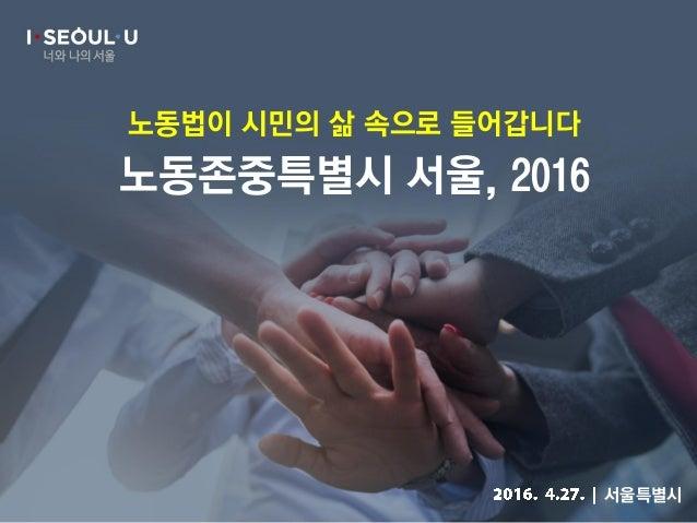 너와 나의 서울 노동존중특별시 서울, 2016 노동법이 시민의 삶 속으로 들어갑니다 서울특별시