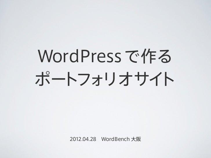 WordPress で作るポートフォ  リオサイ ト   2012.04.28WordBench 大阪