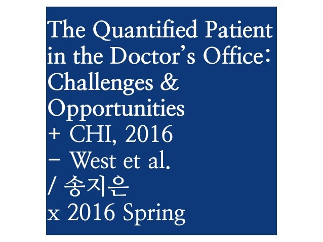 The Quantified Patient in the Doctor's Office: Challenges & Opportunities + CHI, 2016 - West et al. / 송지은 x 2016 Spring