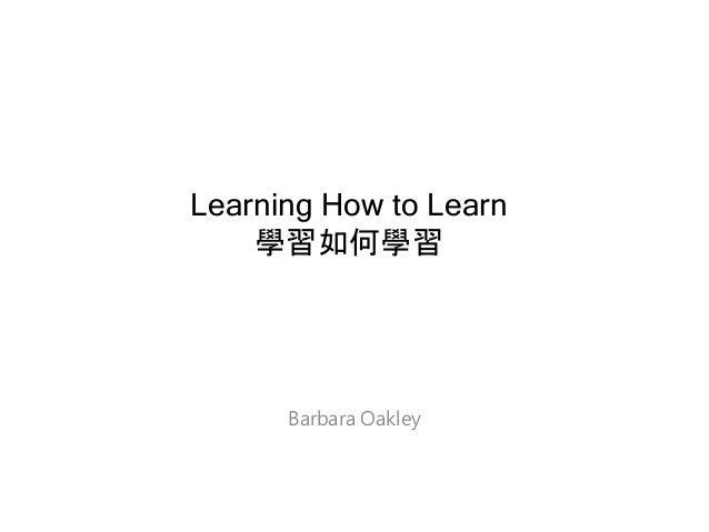 Learning How to Learn 學習如何學習 Barbara Oakley