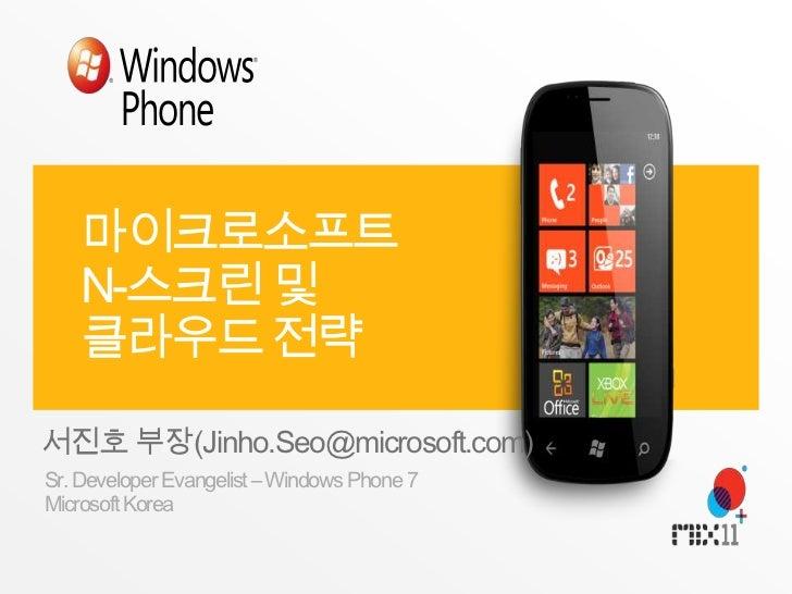 마이크로소프트 N-스크린 및 클라우드 전략<br />서진호 부장(Jinho.Seo@microsoft.com)<br />Sr. Developer Evangelist – Windows Phone 7<br />Microsof...