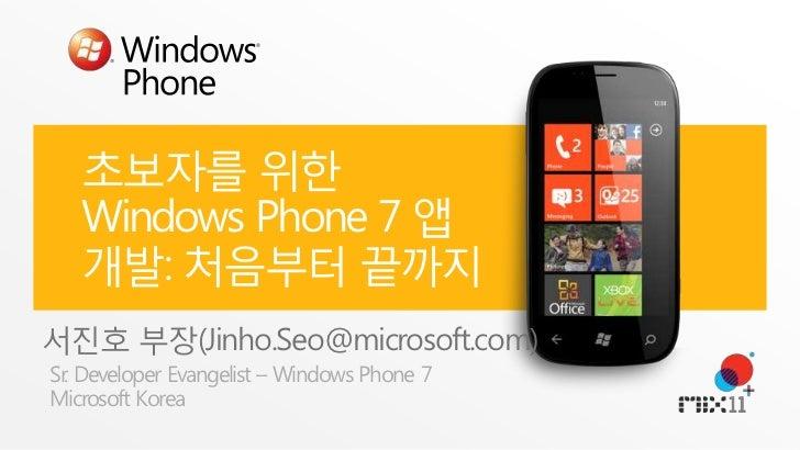 초보자를 위한 Windows Phone 7 앱 개발: 처음부터 끝까지<br />서진호 부장(Jinho.Seo@microsoft.com)<br />Sr. Developer Evangelist – Windows Phone ...