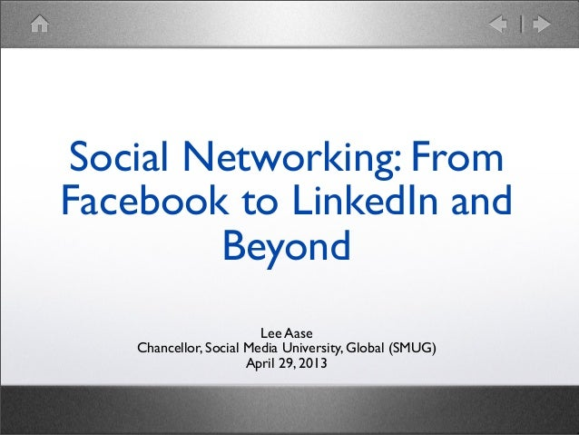Lee Aase Chancellor, Social Media University, Global (SMUG) April 29, 2013 Social Networking: From Facebook to LinkedIn an...