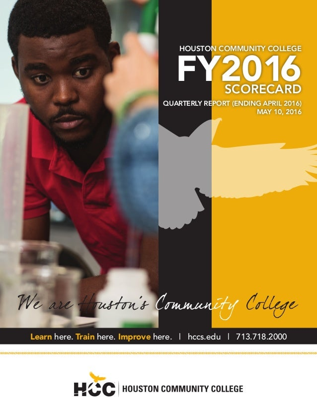 HOUSTON COMMUNITY COLLEGE FY2016SCORECARD QUARTERLY REPORT (ENDING APRIL 2016) MAY 10, 2016 Learn here. Train here. Improv...