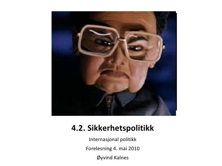 4.2. Sikkerhetspolitikk Internasjonal politikk Forelesning 4. mai 2010 Øyvind Kalnes