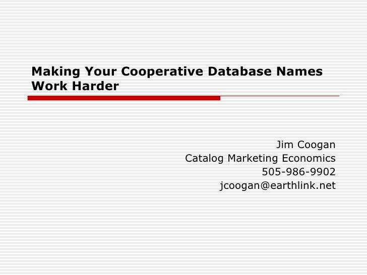 Making Your Cooperative Database Names Work Harder Jim Coogan Catalog Marketing Economics 505-986-9902 [email_address]