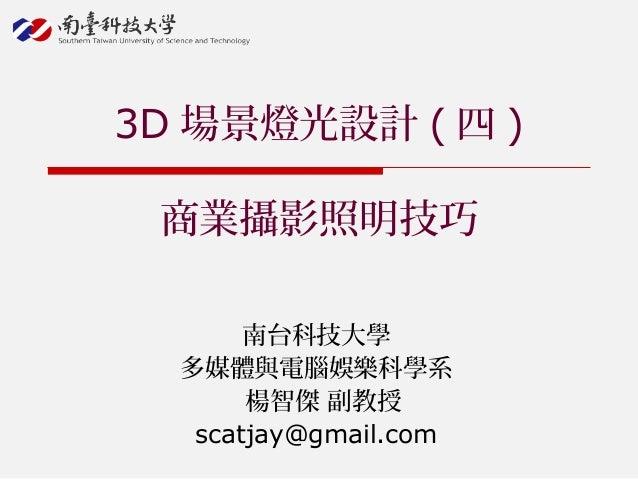 南台科技大學 多媒體與電腦娛樂科學系 楊智傑 副教授 scatjay@gmail.com 3D 場景燈光設計 ( 四 ) 商業攝影照明技巧