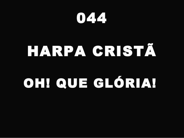 044 HARPA CRISTÃ OH! QUE GLÓRIA!