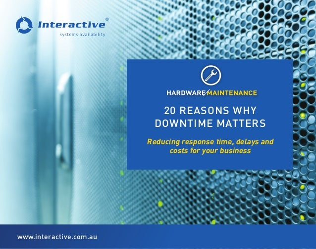 Reducing response time, delays and costs for your business 20 REASONS WHY DOWNTIME MATTERS www.interactive.com.au