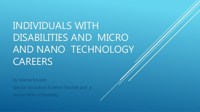 INDIVIDUALS WITH DISABILITIES AND MICRO AND NANO TECHNOLOGY CAREERS By Valerie Kovach Special Education Science Teacher an...