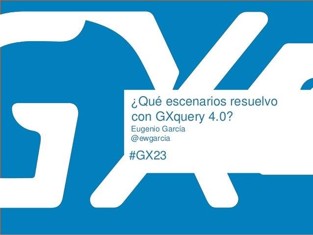 #GX23 ¿Qué escenarios resuelvo con GXquery 4.0? Eugenio García @ewgarcia