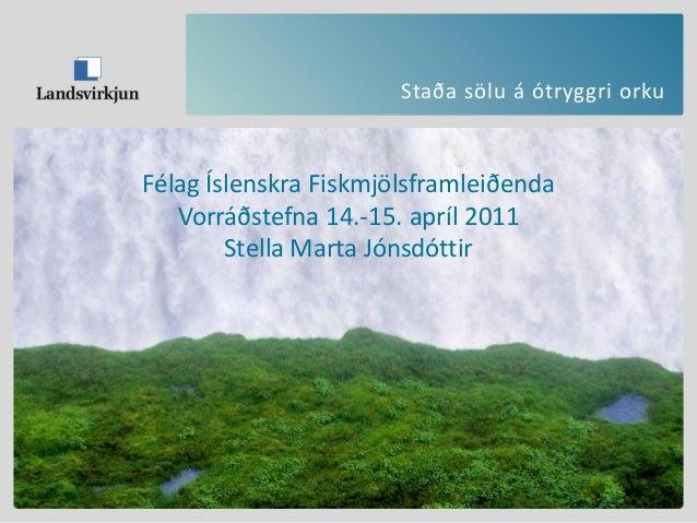 Staða sölu á ótryggri orku Félag Íslenskra Fiskmjölsframleiðenda Vorráðstefna 14.-15. apríl 2011 Stella Marta Jónsdóttir