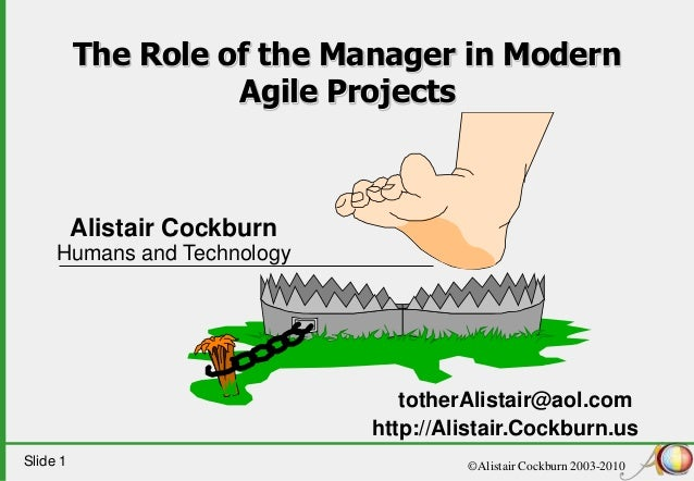 Slide 1 ©Alistair Cockburn 2003-2010 The Role of the Manager in Modern Agile Projects Alistair Cockburn Humans and Technol...