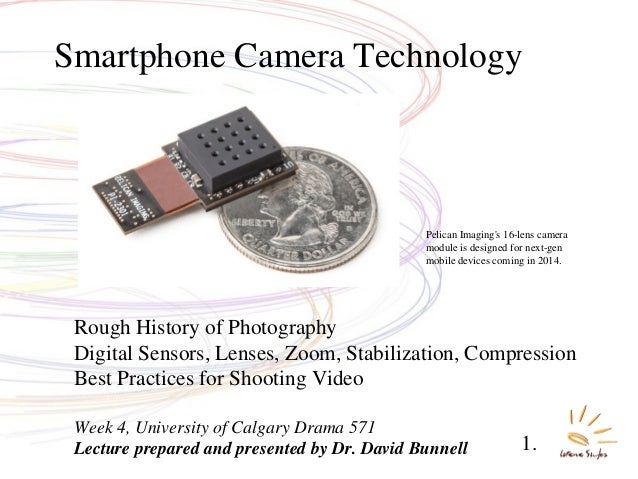 Rough History of Photography Digital Sensors, Lenses, Zoom, Stabilization, Compression Best Practices for Shooting Video W...