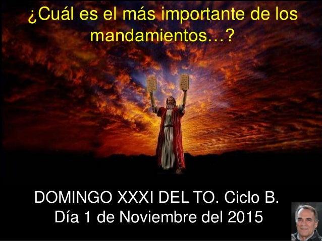 DOMINGO XXXI DEL TO. Ciclo B. Día 1 de Noviembre del 2015 ¿Cuál es el más importante de los mandamientos…?