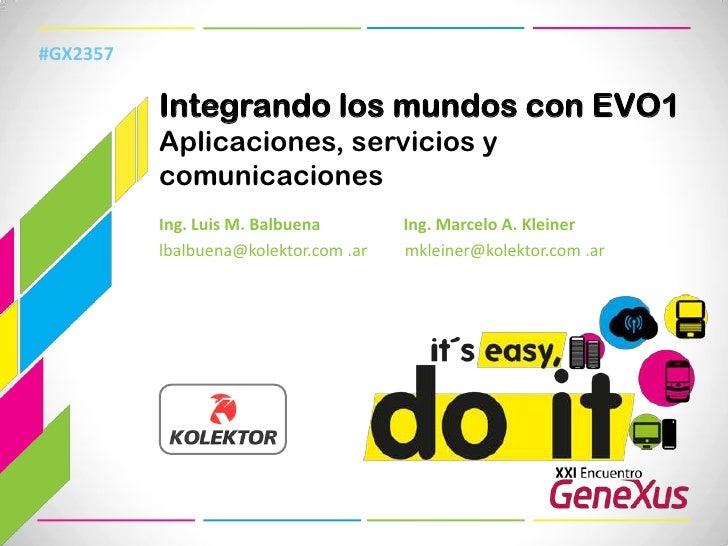 #GX2357<br />Integrando los mundos con EVO1 Aplicaciones, servicios y comunicaciones<br />Ing. Luis M. Balbuena           ...