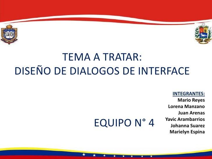 TEMA A TRATAR: DISEÑO DE DIALOGOS DE INTERFACE<br />INTEGRANTES:<br />Mario Reyes<br />Lorena Manzano<br />Juan Arenas<br ...