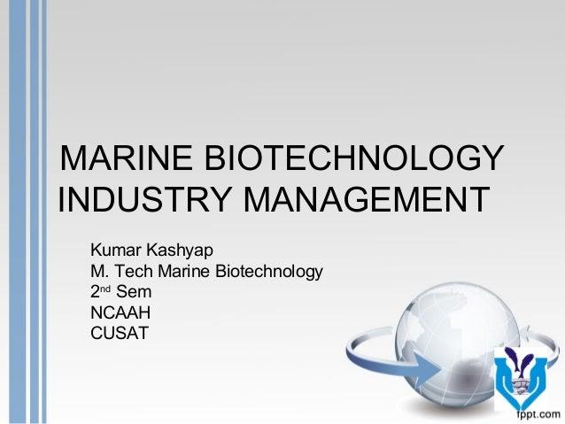 MARINE BIOTECHNOLOGY INDUSTRY MANAGEMENT Kumar Kashyap M. Tech Marine Biotechnology 2nd Sem NCAAH CUSAT
