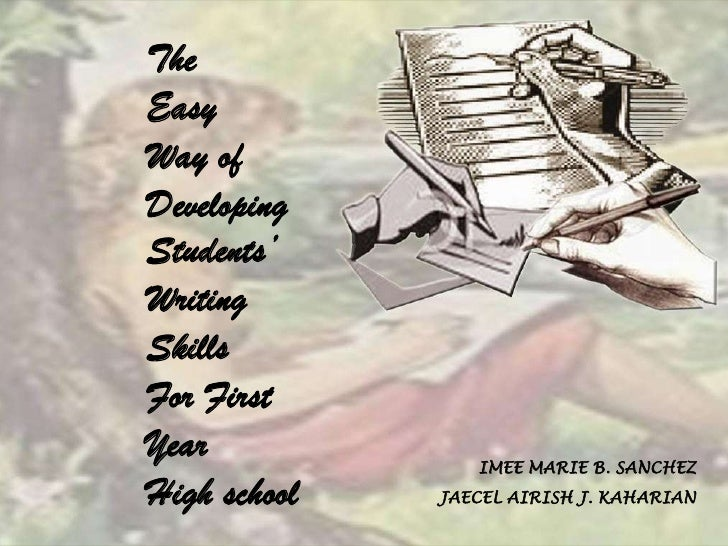 The Easy Way of Developing Students' Writing Skills For First Year             IMEE MARIE B. SANCHEZ High school   JAECEL ...