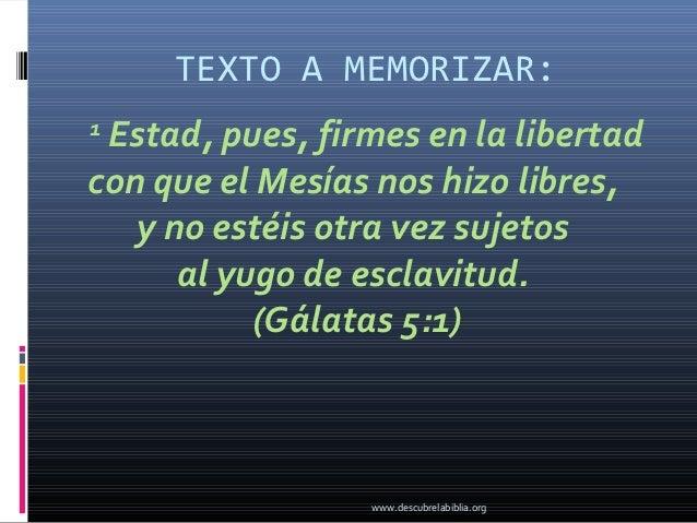 TEXTO A MEMORIZAR:1 Estad, pues, firmes en la libertadcon que el Mesías nos hizo libres,   y no estéis otra vez sujetos   ...