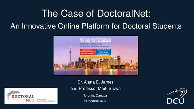 The Case of DoctoralNet: An Innovative Online Platform for Doctoral Students Dr. Alana E. James and Professor Mark Brown T...