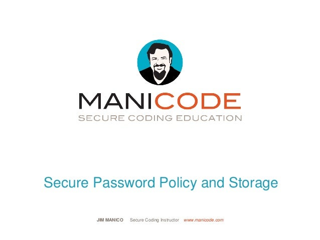 JIM MANICO Secure Coding Instructor www.manicode.com Secure Password Policy and Storage