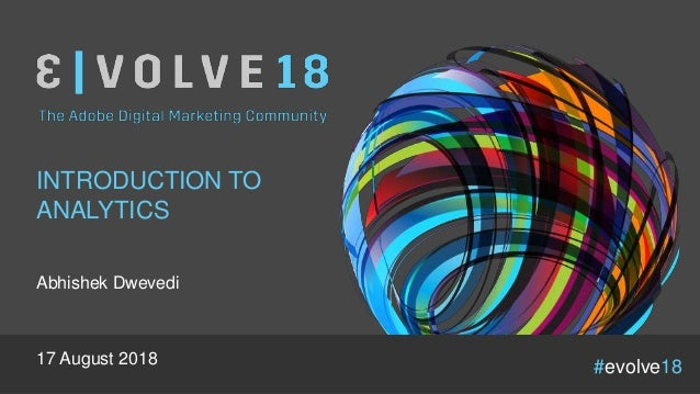 #evolve18 INTRODUCTION TO ANALYTICS Abhishek Dwevedi 17 August 2018