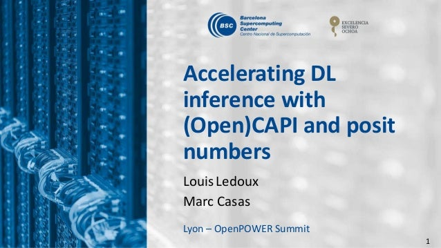 1 Accelerating DL inference with (Open)CAPI and posit numbers Louis Ledoux Marc Casas Lyon – OpenPOWER Summit