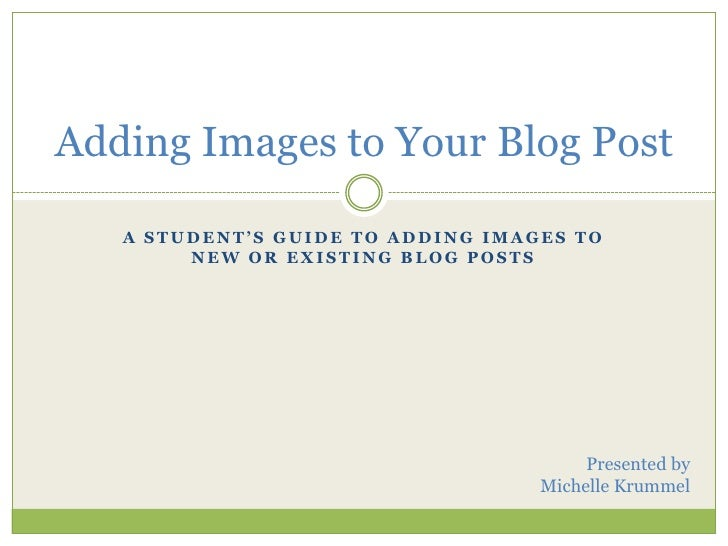 A Student's Guide to Adding Images to New or Existing Blog Posts<br />Adding Images to Your Blog Post<br />Presented by<br...