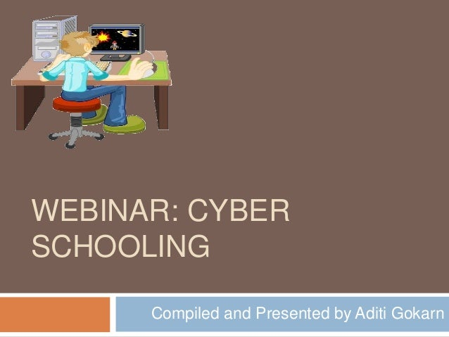 WEBINAR: CYBERSCHOOLING      Compiled and Presented by Aditi Gokarn