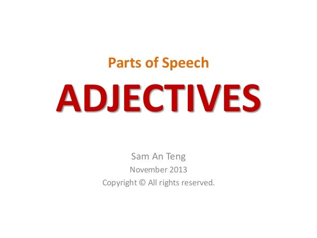 Parts of Speech  ADJECTIVES Sam An Teng November 2013 Copyright © All rights reserved.