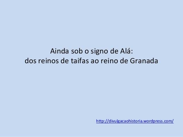 Ainda sob o signo de Alá: dos reinos de taifas ao reino de Granada  http://divulgacaohistoria.wordpress.com/