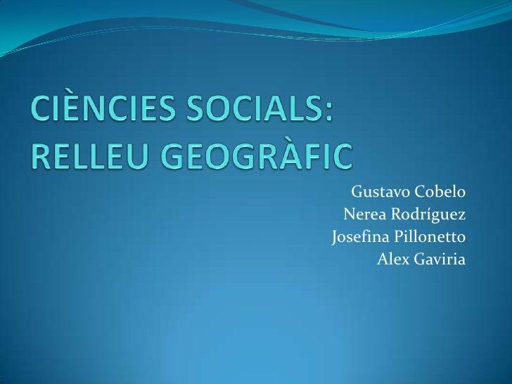 CIÈNCIES SOCIALS:RELLEU GEOGRÀFIC<br />Gustavo Cobelo<br />Nerea Rodríguez<br />Josefina Pillonetto<br />Alex Gaviria<br />