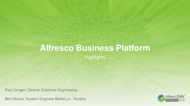 Alfresco Business Platform Highlights Paul Jongen: Director Solutions Engineering Bert Moons: System Engineer BeNeLux - No...