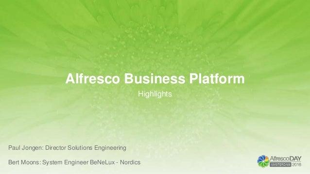 Alfresco Business Platform Highlights Paul Jongen: Director Solutions Engineering Bert Moons: System Engineer BeNeLux - No...