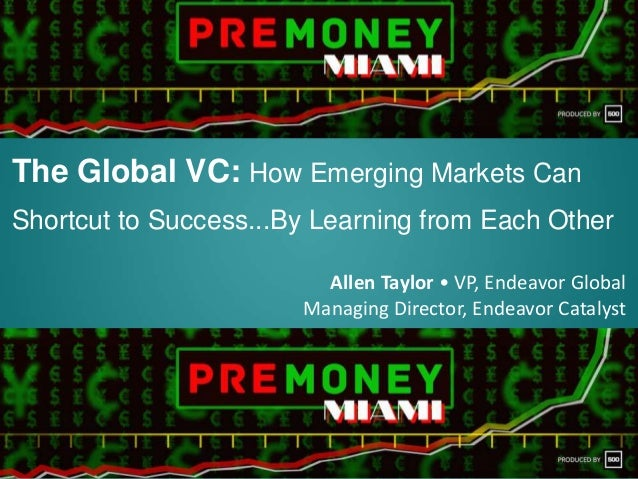 The Global VC: How Emerging Markets Can Shortcut to Success...By Learning from Each Other Allen Taylor • VP, Endeavor Glob...