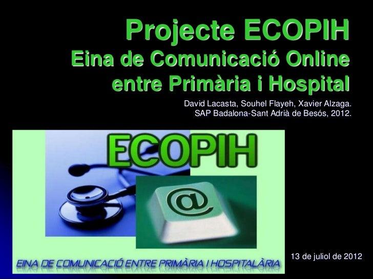 Projecte ECOPIHEina de Comunicació Online    entre Primària i Hospital           David Lacasta, Souhel Flayeh, Xavier Alza...