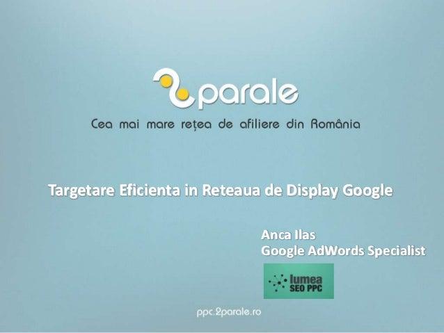 Targetare Eficienta in Reteaua de Display GoogleAnca IlasGoogle AdWords Specialist