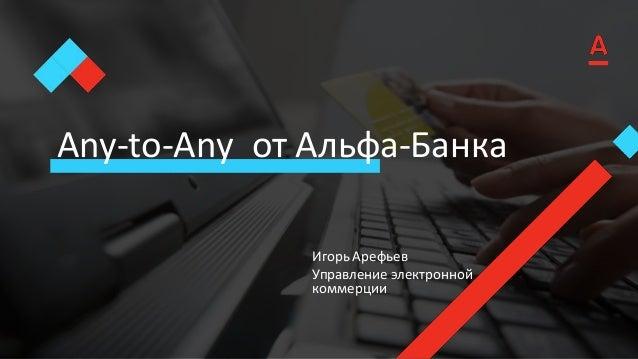 Any-to-Any от Альфа-Банка Игорь Арефьев Управление электронной коммерции